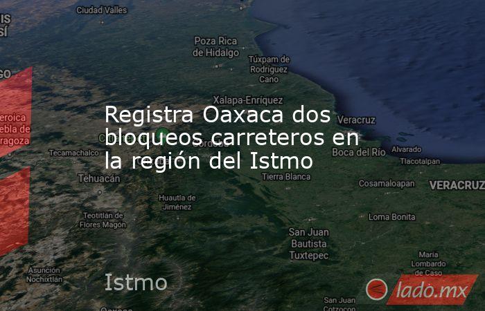Registra Oaxaca dos bloqueos carreteros en la región del Istmo. Noticias en tiempo real