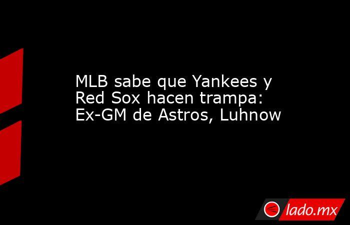 MLB sabe que Yankees y Red Sox hacen trampa: Ex-GM de Astros, Luhnow. Noticias en tiempo real