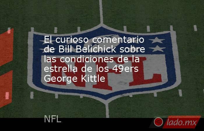 El curioso comentario de Bill Belichick sobre las condiciones de la estrella de los 49ers George Kittle. Noticias en tiempo real