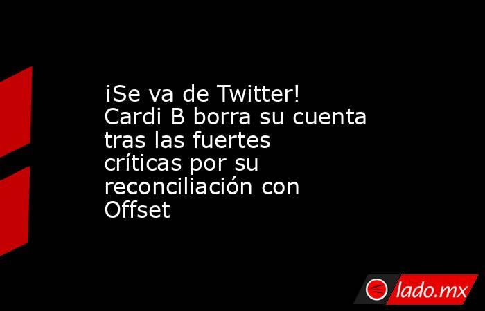 ¡Se va de Twitter! Cardi B borra su cuenta tras las fuertes críticas por su reconciliación con Offset. Noticias en tiempo real