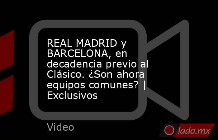 REAL MADRID y BARCELONA, en decadencia previo al Clásico. ¿Son ahora equipos comunes? | Exclusivos. Noticias en tiempo real