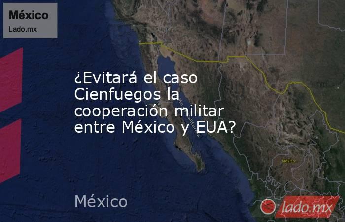 ¿Evitará el caso Cienfuegos la cooperación militar entre México y EUA?. Noticias en tiempo real