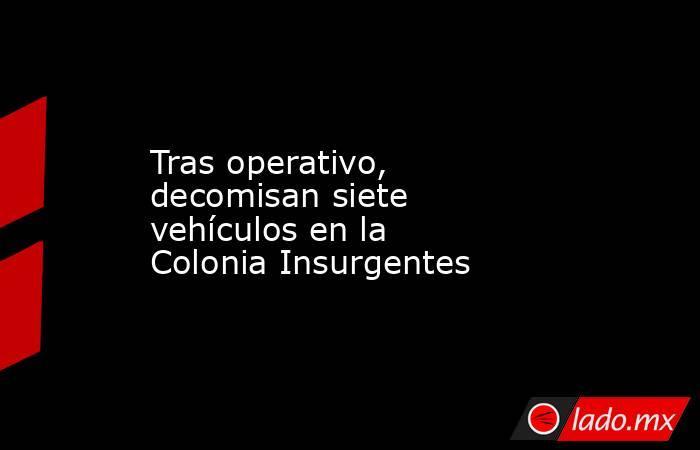 Tras operativo, decomisan siete vehículos en la Colonia Insurgentes. Noticias en tiempo real