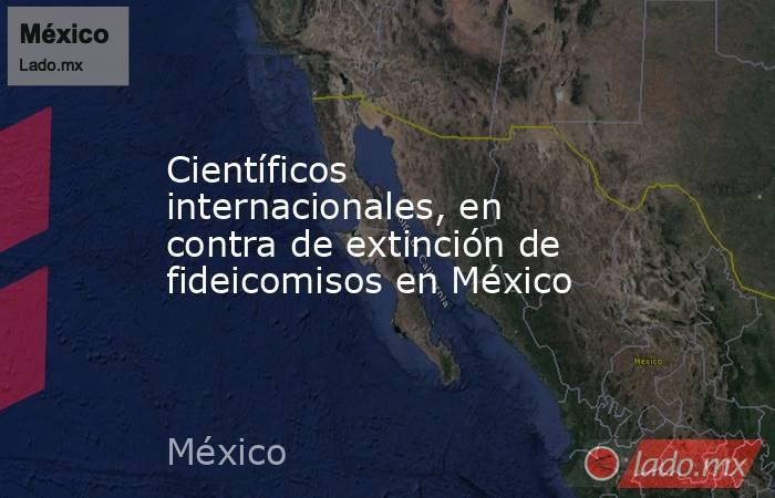 Científicos internacionales, en contra de extinción de fideicomisos en México. Noticias en tiempo real