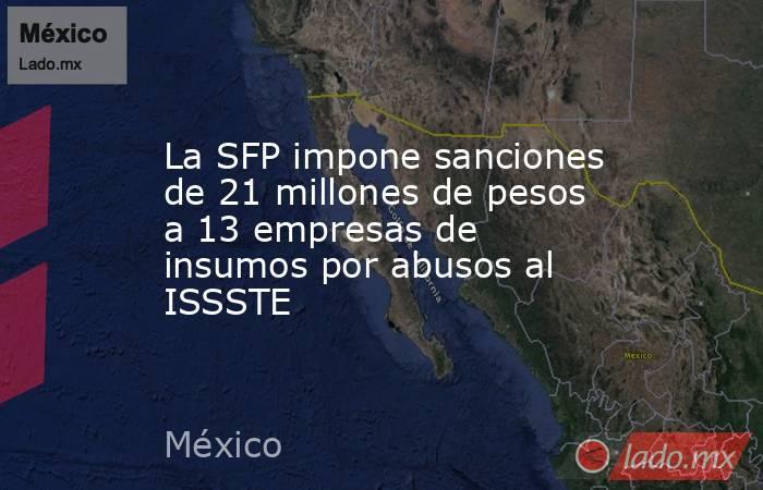 La SFP impone sanciones de 21 millones de pesos a 13 empresas de insumos por abusos al ISSSTE. Noticias en tiempo real