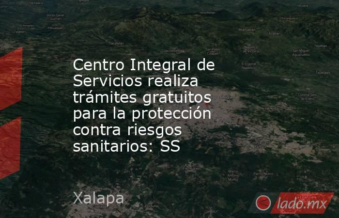 Centro Integral de Servicios realiza trámites gratuitos para la protección contra riesgos sanitarios: SS. Noticias en tiempo real