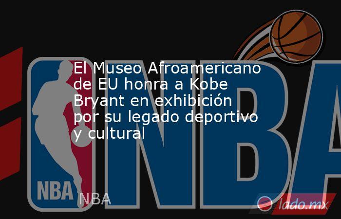 El Museo Afroamericano de EU honra a Kobe Bryant en exhibición por su legado deportivo y cultural. Noticias en tiempo real