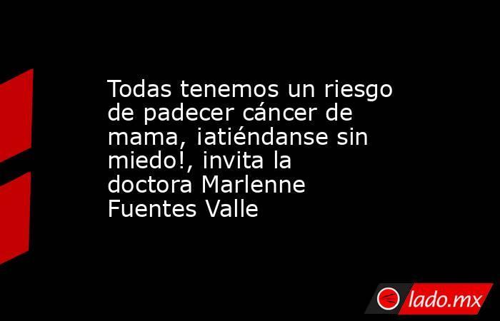 Todas tenemos un riesgo de padecer cáncer de mama, ¡atiéndanse sin miedo!, invita la doctora Marlenne Fuentes Valle. Noticias en tiempo real