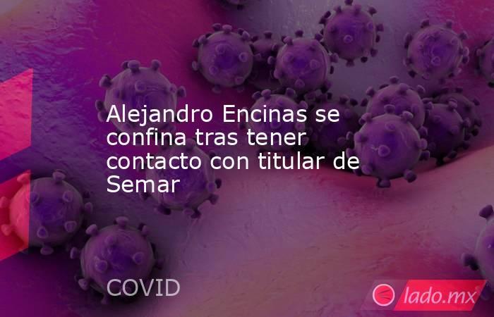 Alejandro Encinas se confina tras tener contacto con titular de Semar. Noticias en tiempo real