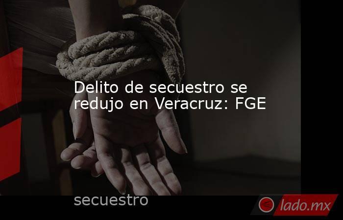 Delito de secuestro se redujo en Veracruz: FGE. Noticias en tiempo real