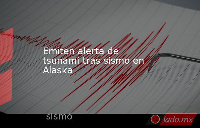 Emiten alerta de tsunami tras sismo en Alaska. Noticias en tiempo real