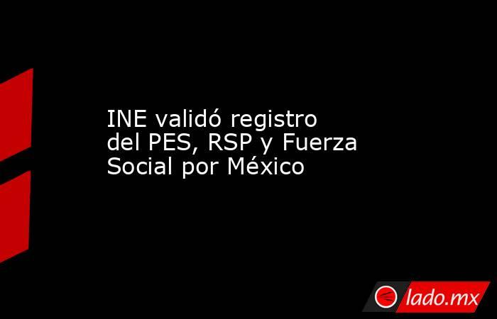 INE validó registro del PES, RSP y Fuerza Social por México. Noticias en tiempo real