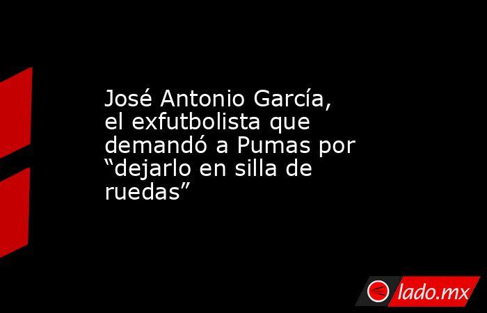 """José Antonio García, el exfutbolista que demandó a Pumas por """"dejarlo en silla de ruedas"""". Noticias en tiempo real"""