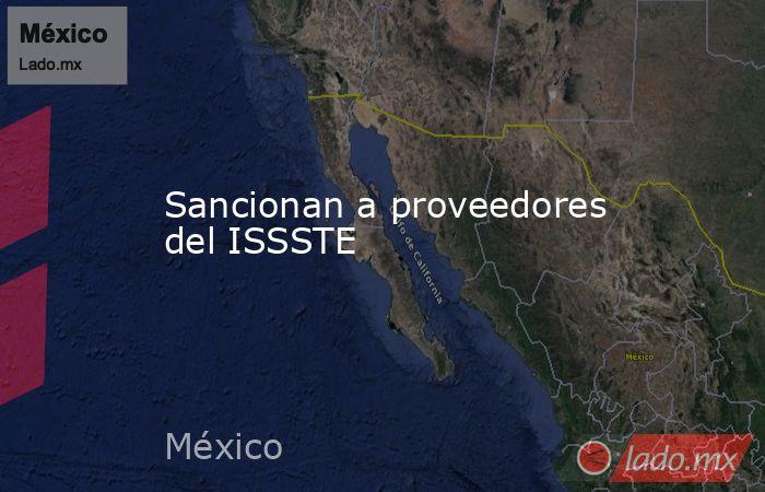 Sancionan a proveedores del ISSSTE. Noticias en tiempo real