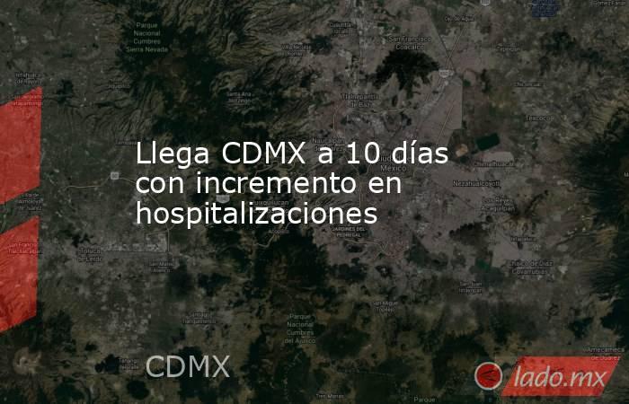 Llega CDMX a 10 días con incremento en hospitalizaciones. Noticias en tiempo real
