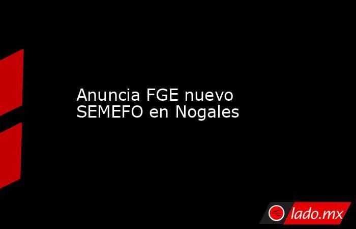 Anuncia FGE nuevo SEMEFO en Nogales. Noticias en tiempo real
