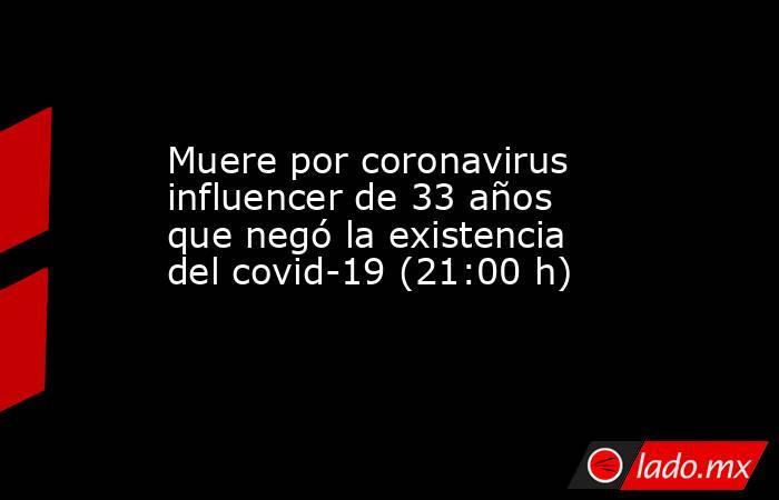 Muere por coronavirus influencer de 33 años que negó la existencia del covid-19 (21:00 h). Noticias en tiempo real