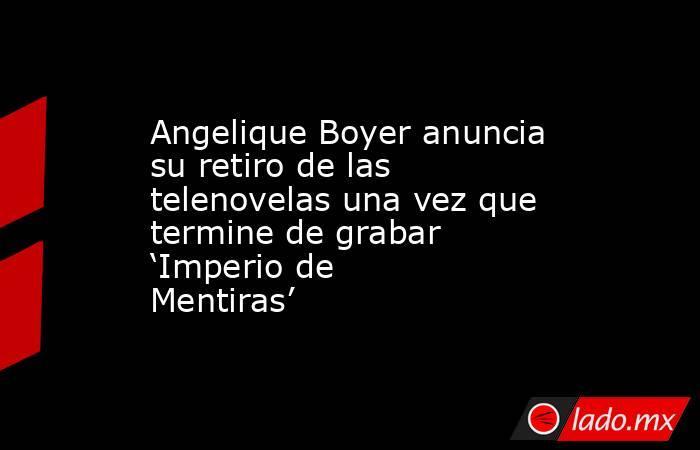 Angelique Boyer anuncia su retiro de las telenovelas una vez que termine de grabar 'Imperio de Mentiras'. Noticias en tiempo real