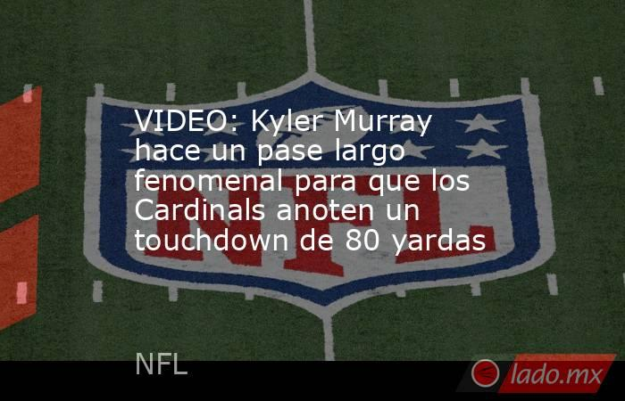 VIDEO: Kyler Murray hace un pase largo fenomenal para que los Cardinals anoten un touchdown de 80 yardas. Noticias en tiempo real