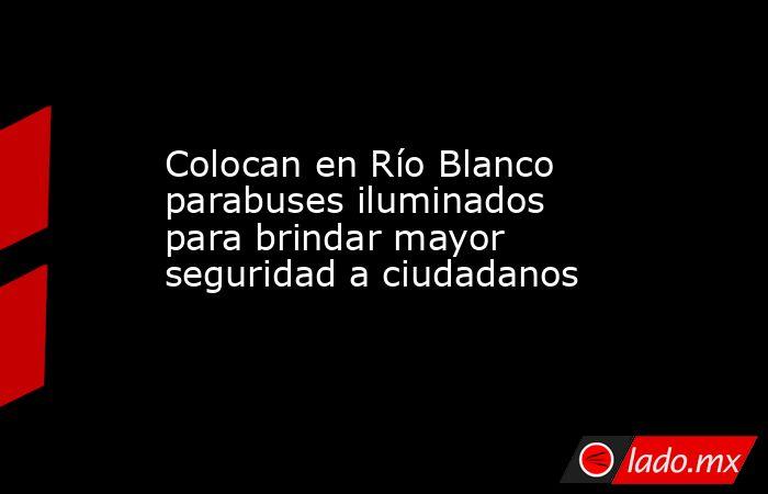 Colocan en Río Blanco parabuses iluminados para brindar mayor seguridad a ciudadanos. Noticias en tiempo real