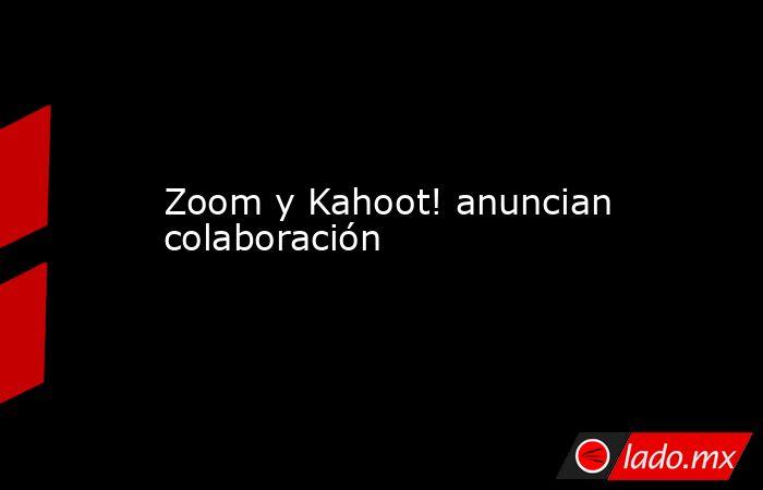 Zoom y Kahoot! anuncian colaboración. Noticias en tiempo real
