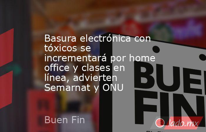 Basura electrónica con tóxicos se incrementará por home office y clases en línea, advierten Semarnat y ONU. Noticias en tiempo real