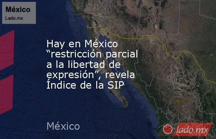"""Hay en México """"restricción parcial a la libertad de expresión"""", revela Índice de la SIP. Noticias en tiempo real"""