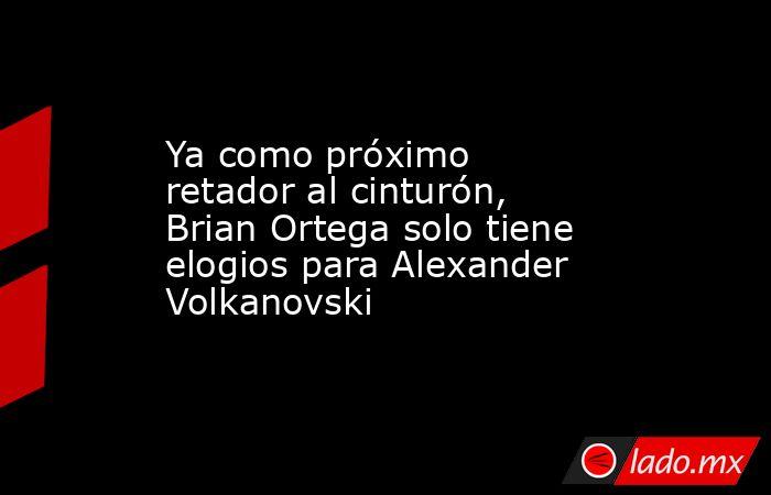 Ya como próximo retador al cinturón, Brian Ortega solo tiene elogios para Alexander Volkanovski. Noticias en tiempo real
