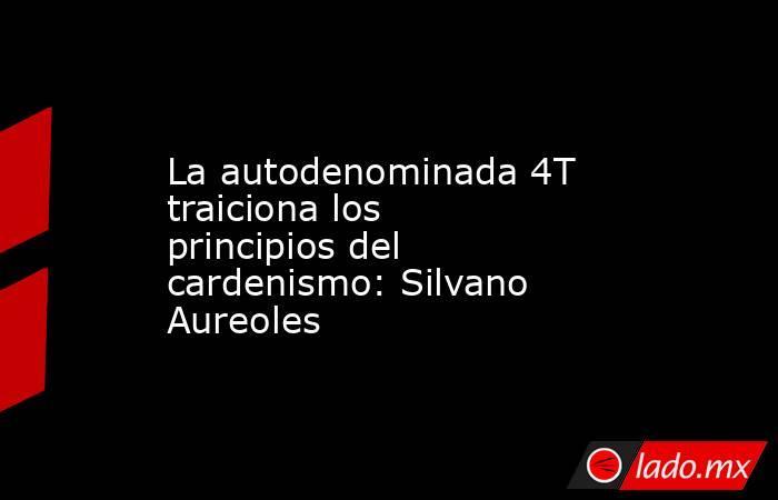 La autodenominada 4T traiciona los principios del cardenismo: Silvano Aureoles. Noticias en tiempo real