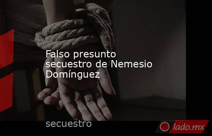 Falso presunto secuestro de Nemesio Domínguez. Noticias en tiempo real
