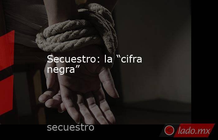 """Secuestro: la """"cifra negra"""". Noticias en tiempo real"""
