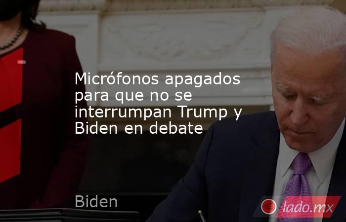 Micrófonos apagados para que no se interrumpan Trump y Biden en debate. Noticias en tiempo real