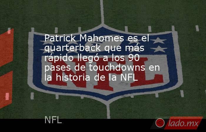 Patrick Mahomes es el quarterback que más rápido llegó a los 90 pases de touchdowns en la historia de la NFL. Noticias en tiempo real