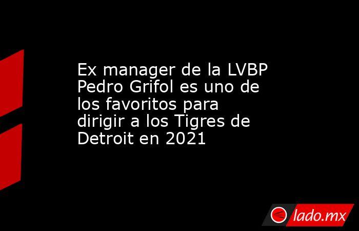 Ex manager de la LVBP Pedro Grifol es uno de los favoritos para dirigir a los Tigres de Detroit en 2021. Noticias en tiempo real