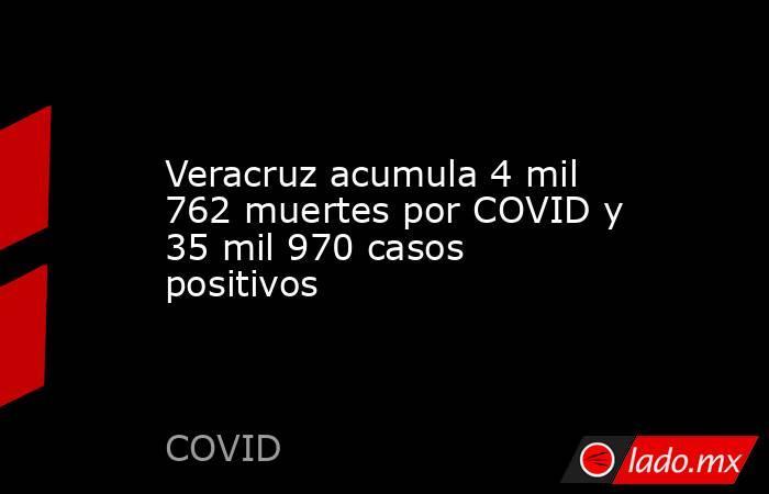 Veracruz acumula 4 mil 762 muertes por COVID y 35 mil 970 casos positivos. Noticias en tiempo real
