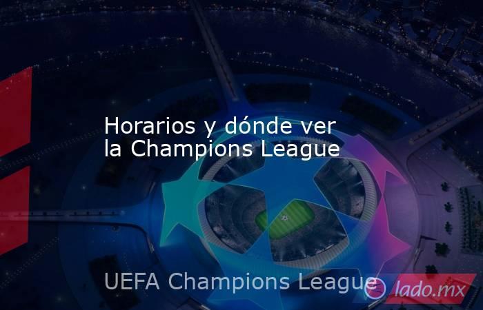 Horarios y dónde ver la Champions League. Noticias en tiempo real