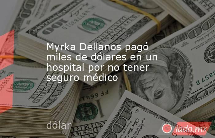 Myrka Dellanos pagó miles de dólares en un hospital por no tener seguro médico. Noticias en tiempo real