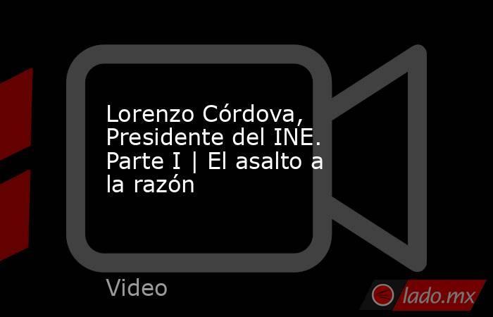 Lorenzo Córdova, Presidente del INE. Parte I | El asalto a la razón. Noticias en tiempo real