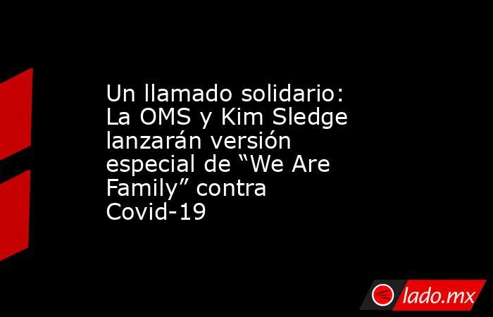 """Un llamado solidario: La OMS y Kim Sledge lanzarán versión especial de """"We Are Family"""" contra Covid-19. Noticias en tiempo real"""
