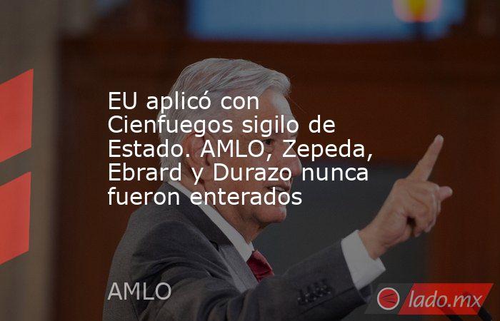 EU aplicó con Cienfuegos sigilo de Estado. AMLO, Zepeda, Ebrard y Durazo nunca fueron enterados. Noticias en tiempo real