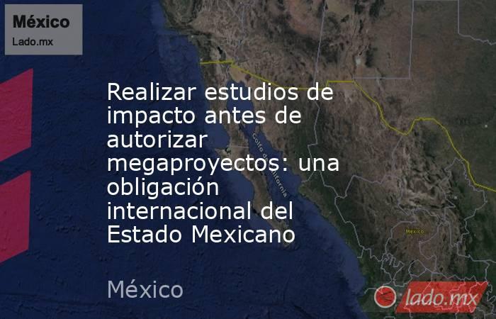 Realizar estudios de impacto antes de autorizar megaproyectos: una obligación internacional del Estado Mexicano. Noticias en tiempo real
