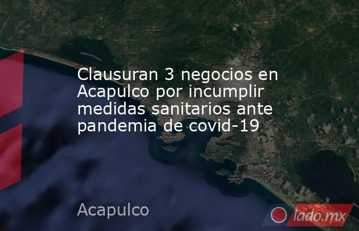 Clausuran 3 negocios en Acapulco por incumplir medidas sanitarios ante pandemia de covid-19. Noticias en tiempo real