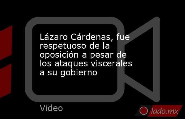 Lázaro Cárdenas, fue respetuoso de la oposición a pesar de los ataques viscerales a su gobierno. Noticias en tiempo real