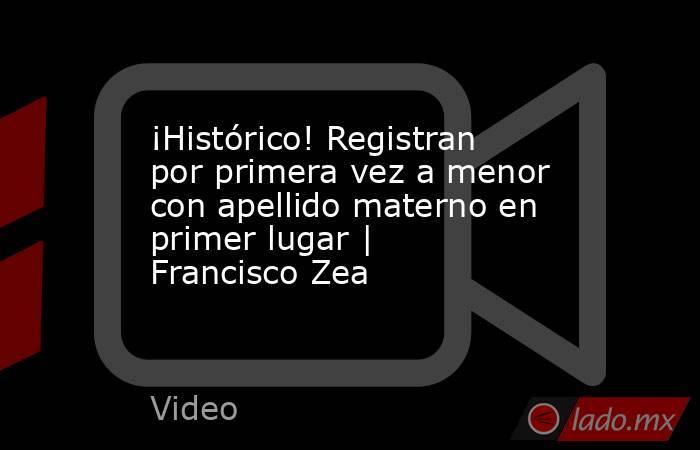 ¡Histórico! Registran por primera vez a menor con apellido materno en primer lugar | Francisco Zea. Noticias en tiempo real