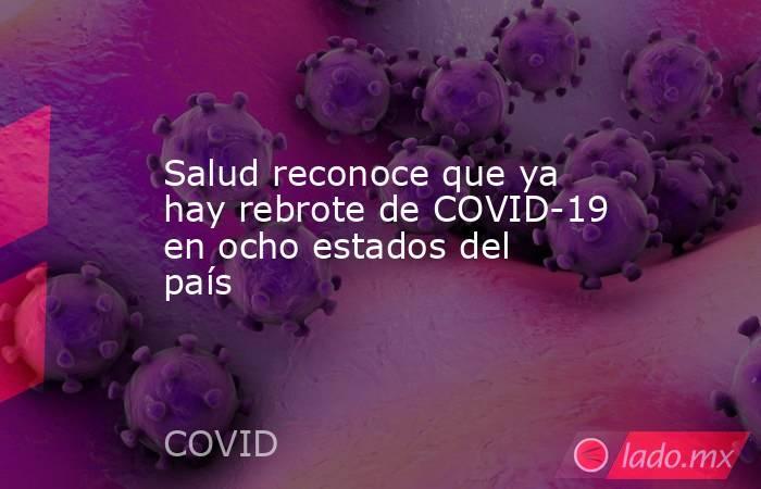 Salud reconoce que ya hay rebrote de COVID-19 en ocho estados del país. Noticias en tiempo real