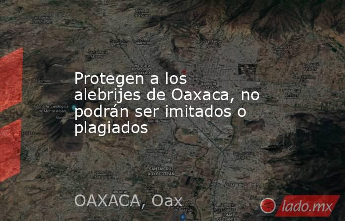 Protegen a los alebrijes de Oaxaca, no podrán ser imitados o plagiados. Noticias en tiempo real