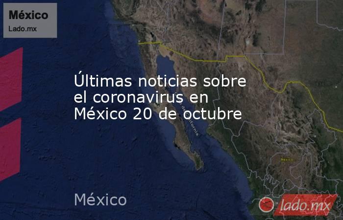 Últimas noticias sobre el coronavirus en México 20 de octubre. Noticias en tiempo real