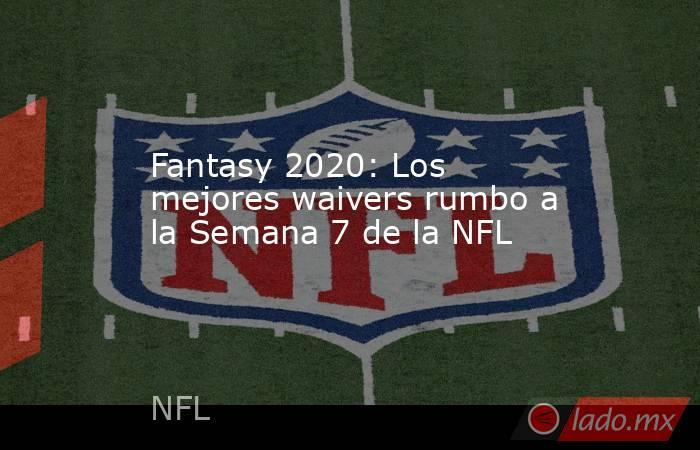 Fantasy 2020: Los mejores waivers rumbo a la Semana 7 de la NFL. Noticias en tiempo real