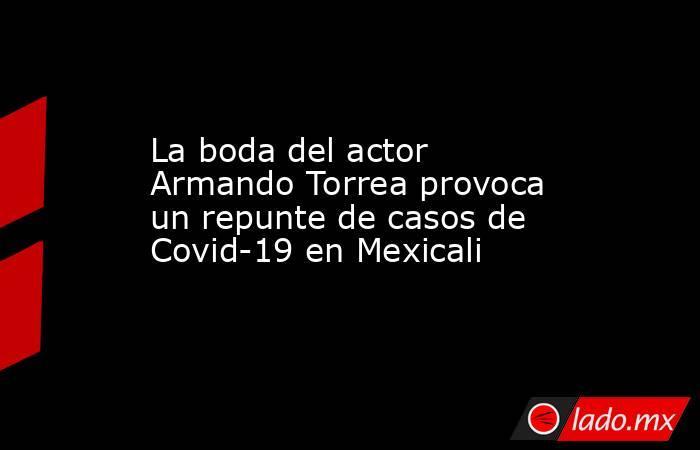 La boda del actor Armando Torrea provoca un repunte de casos de Covid-19 en Mexicali. Noticias en tiempo real