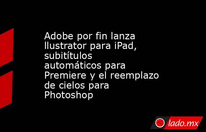 Adobe por fin lanza llustrator para iPad, subitítulos automáticos para Premiere y el reemplazo de cielos para Photoshop. Noticias en tiempo real